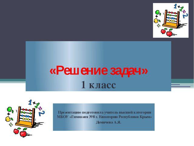 «Решение задач» 1 класс Презентацию подготовила учитель высшей категории МБОУ...