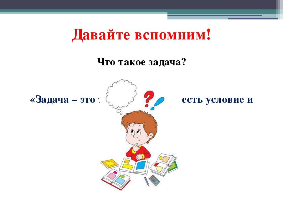 Давайте вспомним! Что такое задача? «Задача – это текст, в котором есть услов...
