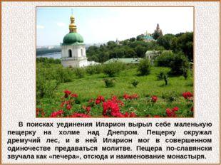В поисках уединения Иларион вырыл себе маленькую пещерку на холме над Днепром
