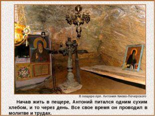 Начав жить в пещере, Антоний питался одним сухим хлебом, и то через день. Все