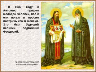 В 1032 году к Антонию пришел молодой человек, пал к его ногам и просил постри