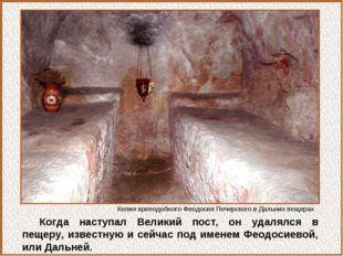 Когда наступал Великий пост, он удалялся в пещеру, известную и сейчас под име