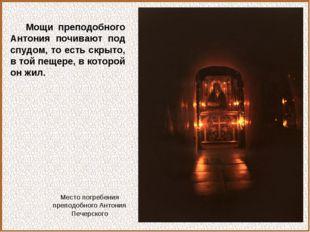 Мощи преподобного Антония почивают под спудом, то есть скрыто, в той пещере,