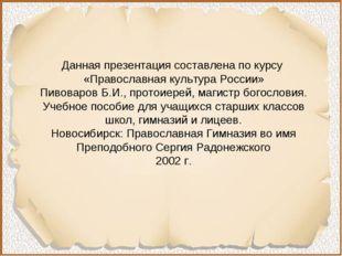 Данная презентация составлена по курсу «Православная культура России» Пивовар