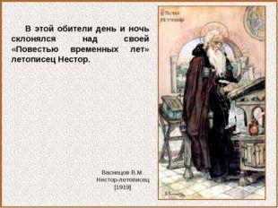В этой обители день и ночь склонялся над своей «Повестью временных лет» летоп