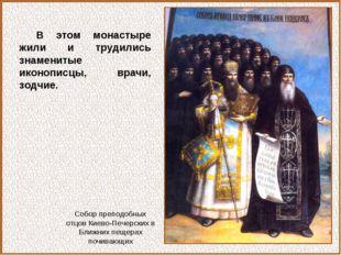 В этом монастыре жили и трудились знаменитые иконописцы, врачи, зодчие. Собор