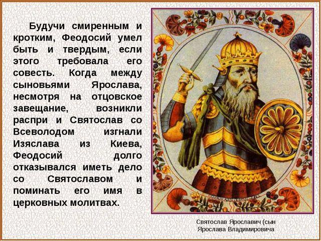 Будучи смиренным и кротким, Феодосий умел быть и твердым, если этого требовал...