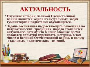 АКТУАЛЬНОСТЬ Изучение истории Великой Отечественной войны является одной из а