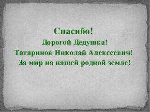 Спасибо! Дорогой Дедушка! Татаринов Николай Алексеевич! За мир на нашей родно
