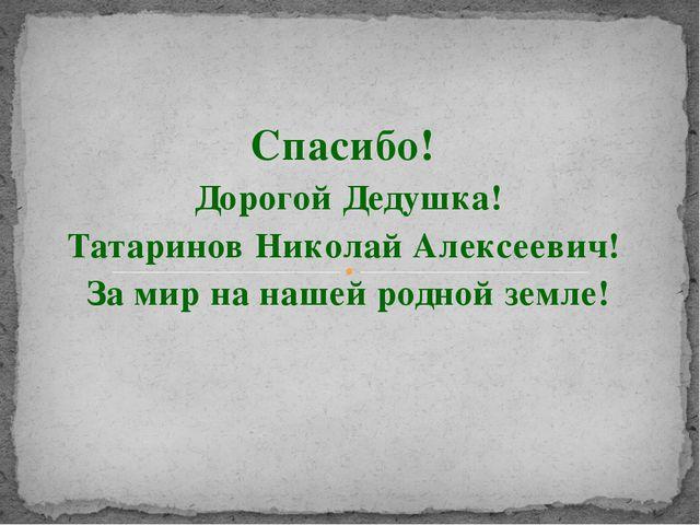 Спасибо! Дорогой Дедушка! Татаринов Николай Алексеевич! За мир на нашей родно...