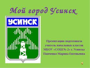 Мой город Усинск Презентацию подготовила учитель начальных классов МБОУ «СОШ