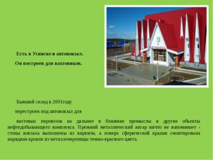 Есть в Усинске и автовокзал. Он построен для вахтовиков.  Бывший склад