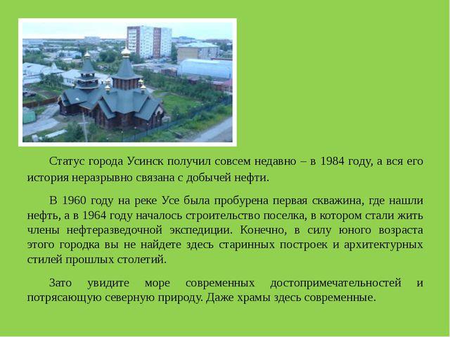 Статус города Усинск получил совсем недавно – в 1984 году, а вся его истори...