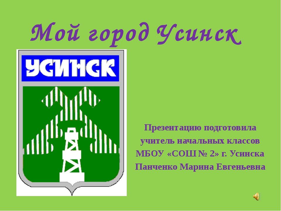Мой город Усинск Презентацию подготовила учитель начальных классов МБОУ «СОШ...