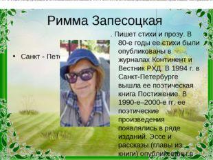 Римма Запесоцкая Санкт - Петербург . Пишет стихи и прозу. В 80-е годы ее стих