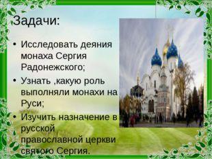 Задачи: Исследовать деяния монаха Сергия Радонежского; Узнать ,какую роль вып