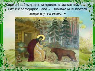 Кормил заблудшего медведя, отдавая ему свою еду и благодарил Бога «…послал мн