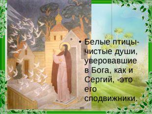 Белые птицы- чистые души, уверовавшие в Бога, как и Сергий, -это его сподвижн