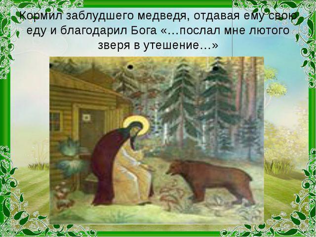 Кормил заблудшего медведя, отдавая ему свою еду и благодарил Бога «…послал мн...
