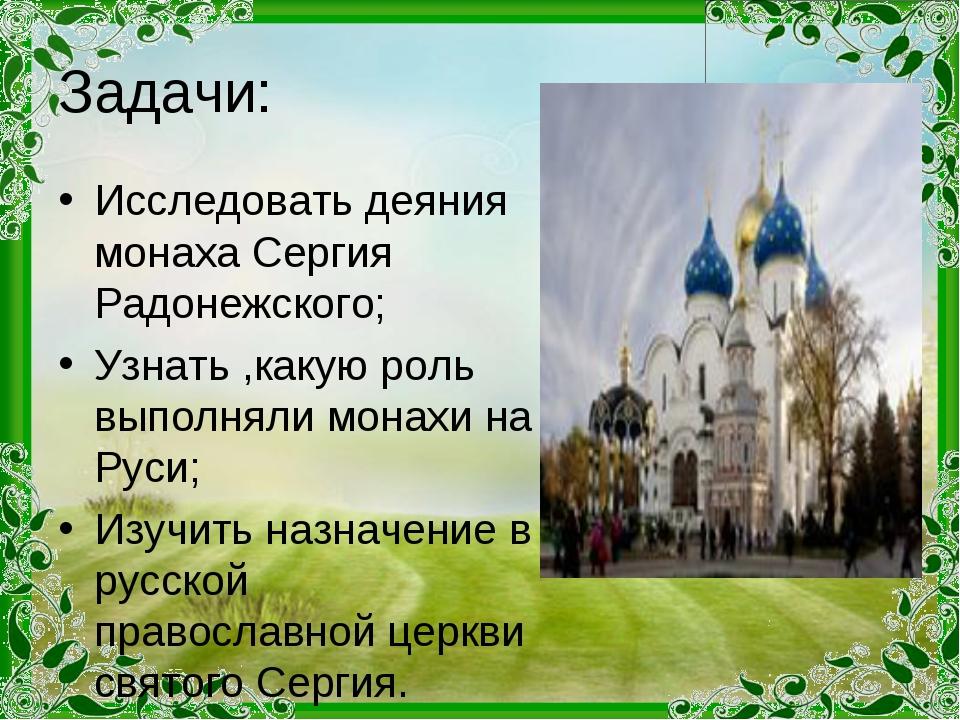 Задачи: Исследовать деяния монаха Сергия Радонежского; Узнать ,какую роль вып...