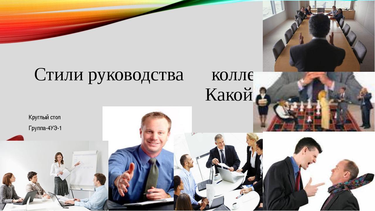 Стили руководства коллективом… Какой выбрать? Круглый стол Группа-4УЭ-1