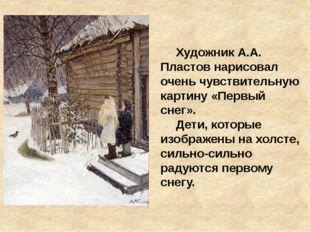 Художник А.А. Пластов нарисовал очень чувствительную картину «Первый снег».