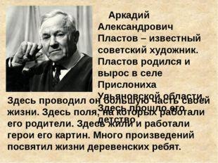Аркадий Александрович Пластов – известный советский художник. Пластов родилс