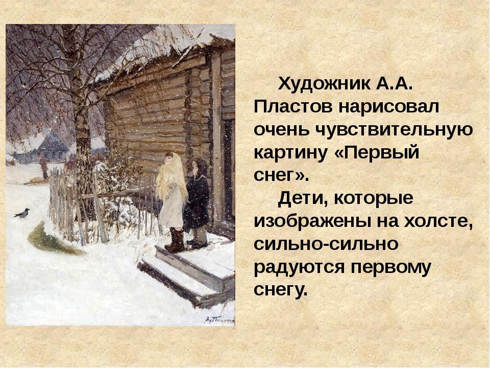 Художник А.А. Пластов нарисовал очень чувствительную картину «Первый снег»....