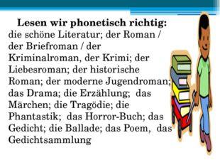 Lesen wir phonetisch richtig: die schöne Literatur; der Roman / der Briefroma