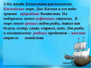 3.На западе Казахстана расположено Каспийское море. Дно Каспия и его воды хра