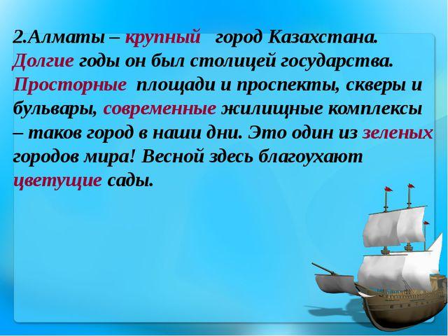 2.Алматы – крупный город Казахстана. Долгие годы он был столицей государства....