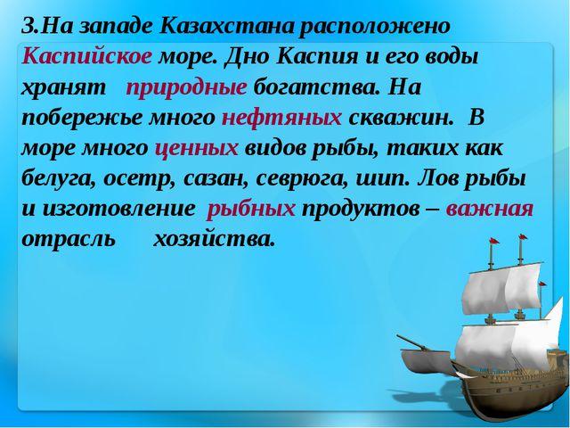 3.На западе Казахстана расположено Каспийское море. Дно Каспия и его воды хра...
