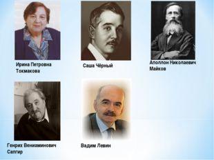 Ирина Петровна Токмакова Саша Чёрный Аполлон Николаевич Майков Генрих Вениами