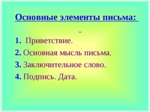 Основные элементы письма: 1. Приветствие. 2. Основная мысль письма. 3. Заключ