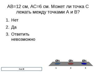 АВ=12 см, АС=6 см. Может ли точка С лежать между точками А и В? Нет Да Ответи
