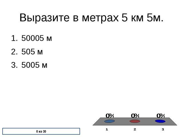Выразите в метрах 5 км 5м. 50005 м 505 м 5005 м 0 из 30