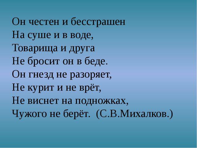 Он честен и бесстрашен На суше и в воде, Товарища и друга Не бросит он в беде...