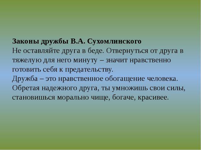 Законы дружбы В.А. Сухомлинского Не оставляйте друга в беде. Отвернуться от...
