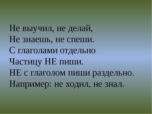 Не выучил, не делай, Не знаешь, не спеши. С глаголами отдельно Частицу НЕ пиш...