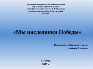 «Мы наследники Победы» Выполнила: Буянова Ольга, ученица 1 класса г. Урень, 2