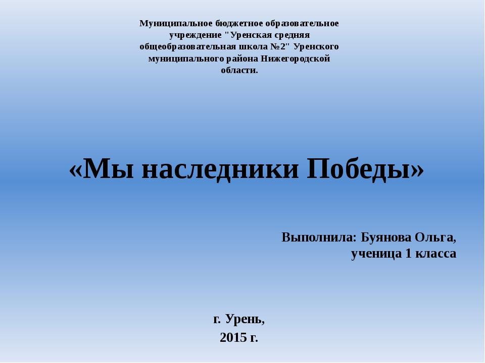 «Мы наследники Победы» Выполнила: Буянова Ольга, ученица 1 класса г. Урень, 2...