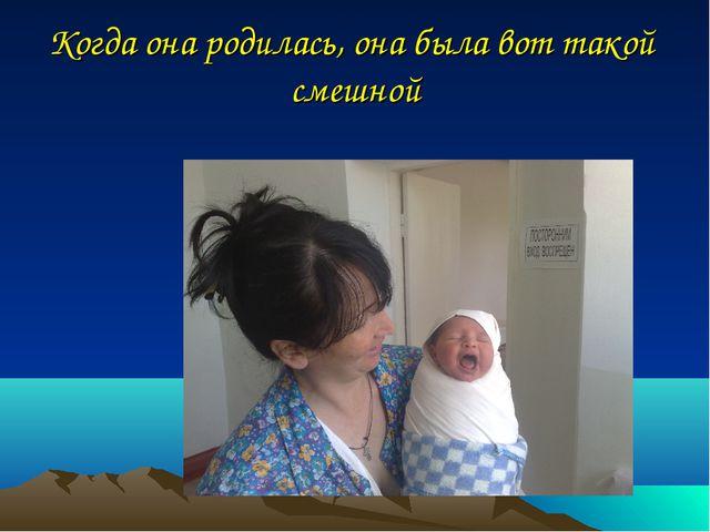 Когда она родилась, она была вот такой смешной