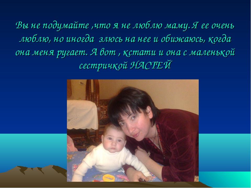 Вы не подумайте ,что я не люблю маму. Я ее очень люблю, но иногда злюсь на не...