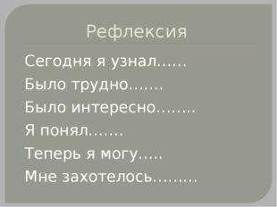 Рефлексия Сегодня я узнал…… Было трудно……. Было интересно…….. Я понял……. Тепе