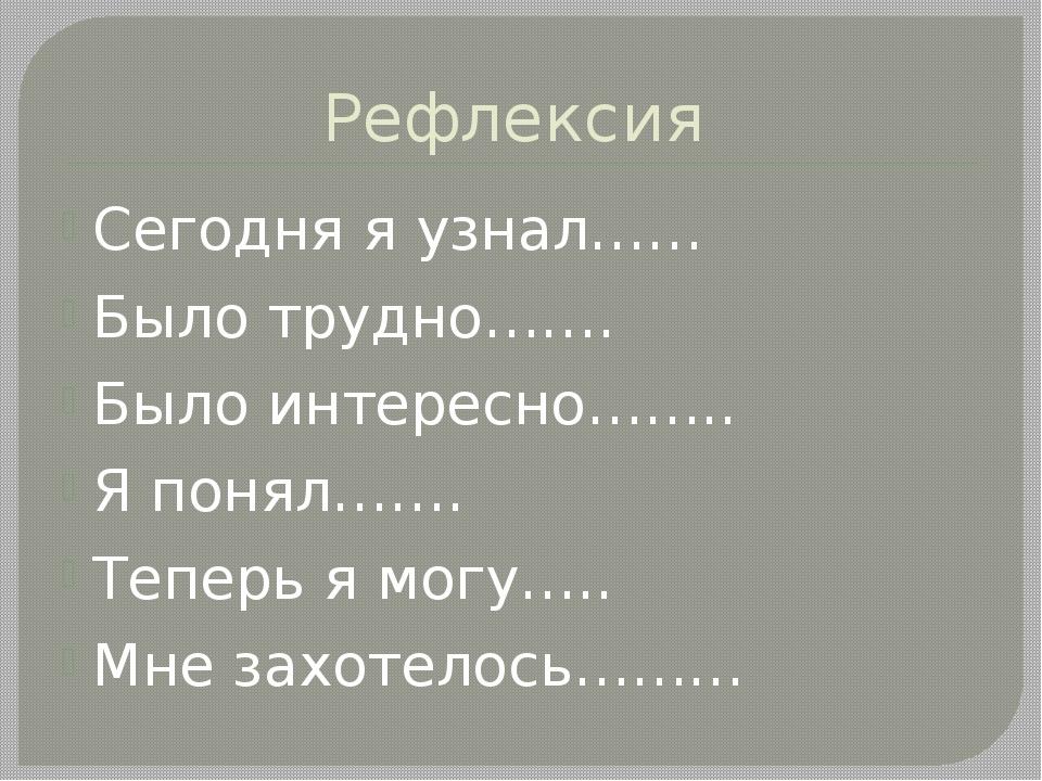 Рефлексия Сегодня я узнал…… Было трудно……. Было интересно…….. Я понял……. Тепе...
