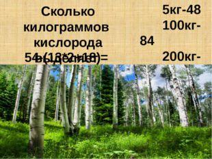 Сколько килограммов кислорода выделяет 1 га леса в год? 54-(13*2+18)= 5кг-48