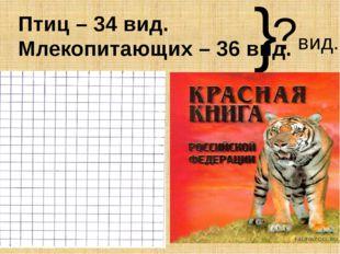 Птиц – 34 вид. Млекопитающих – 36 вид. ?вид. }