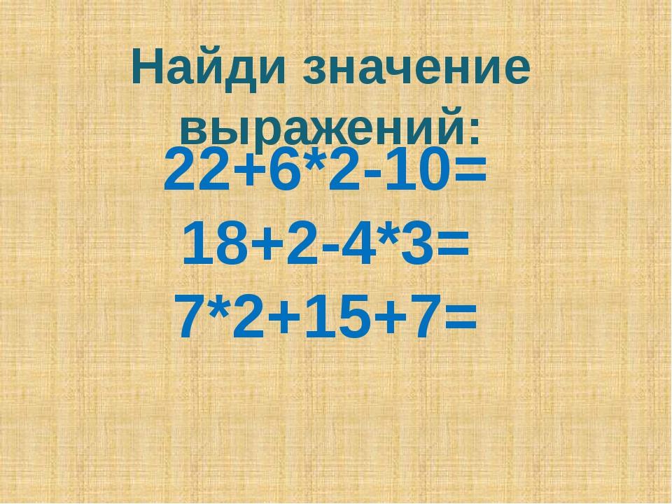 Найди значение выражений: 22+6*2-10= 18+2-4*3= 7*2+15+7=