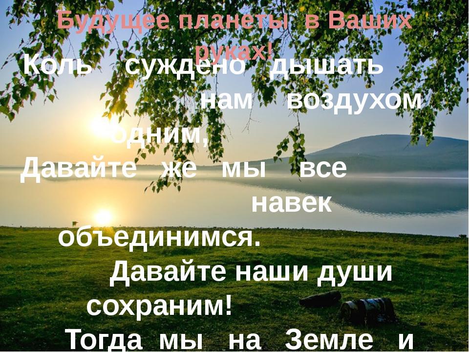 Коль суждено дышать нам воздухом одним, Давайте же мы все навек объединимся....