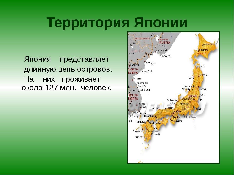 Территория Японии Япония представляет длинную цепь островов. На них проживает...